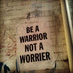 be a warrior not a worrier   #goodone
