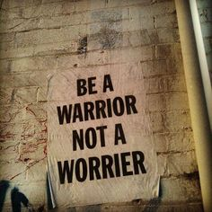 be a warrior not a worrier   #goodone