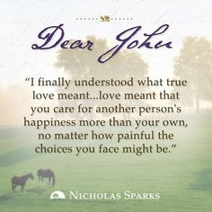 """I finally understood what true love meant... love meant that you care for another person's happiness more than your own, no matter how painful the choices you face might be."" - Dear John"