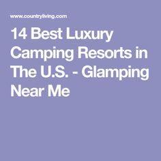 14 Best Luxury Camping Resorts in The U.S. - Glamping Near Me
