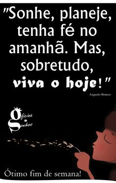 """Oficina de Sonhos: """"Sonhe, planeje, tenha fé no amanhã. Mas, sobretudo, viva o hoje!"""" -- Augusto Branco"""