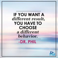 If you want a different result, you have to choose a different behavior. #DrPhil