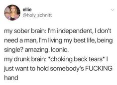 """67 Funny Single Memes - """"My sober brain: I'm independent, I don't need a man, I'm living my best life, being single? My drunk brain: *choking back tears* I just want to hold somebody's [censored] hand. Single Memes For Guys, Funny Single Memes, Single Humor, When You Like Someone, I Dont Like You, Cuddling Meme, Cuddling With Your Boyfriend, Catch Feelings, Boyfriend Memes"""