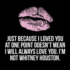 Just because i loved you once doesn't mean i will always love you, I'm not Whitney Houston too funny! Because I Love You, Always Love You, Sarcastic Quotes, Funny Quotes, Badass Quotes, Boy Bye Quotes, Sassy Quotes Bitchy, Quotes Quotes, Betrayal Quotes
