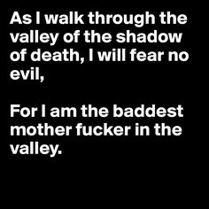 thoe i walk through the valley in the shadow of death i fear no evil for i am the meanist mother fucker in the valley - Google Search