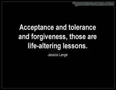 Acceptance And Tolerance And Forgiveness, Those Are Life-Altering Lessons
