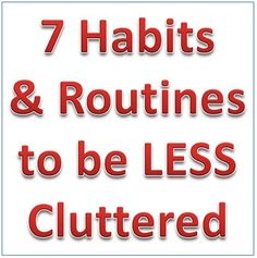 Seven Habits and Routines That Will Help You Become a More Effective Unclutterer