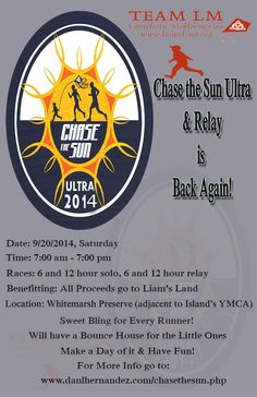 Chase the Sun Ultra & Relay! Date: 9/20/2014, Saturday Time: 7:00 am - 7:00 pm Races: 6 and 12 hour solo, 6 and 12 hour relay Benefitting: All proceeds go to Liam's Land Location: Whitemarsh Preserve (adjacent to Island's YMCA)  Pretty sweet bling for runners! Bounce house for little ones  For more info: www.danlhernandez.com/chasethesun.php