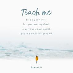 Psalm 143:10Teach me to do your will, for you are my God; may your good Spirit lead me on level ground. Key ThoughtSometimes we have the desire to do Gods will