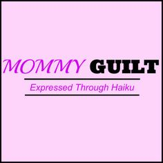 Mommy Guilt Expressed Through Haiku   Nashville Moms Blog