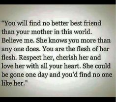 """ you will find no better best friend than your mother in this world. Believe me. She knows you more than anyone does. you are the Flesh of her flesh. Respect her, cherish her and love her with all your heart. She could be gone one day and you'd find no one like her. """