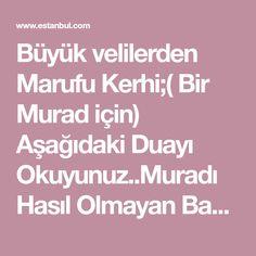 Büyük velilerden Marufu Kerhi;( Bir Murad için) Aşağıdaki Duayı Okuyunuz..Muradı Hasıl Olmayan Bana Lanet Etsin... buyuruyorlar. BISMILLAHIRRAHMANIRRAHIYM Allahümme ya latifü edrikni bi lutfikel hafiyyi ene muhtacül zelil ve ente ganiyyül aziz Bu duayi 1 kere okuduktan sonra asagidaki duayida 40 ... Baby Knitting Patterns, Allah, Istanbul, Prayer, Allah Islam