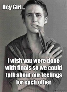 I wish you were done with finals so we could talk about our feelings for each other Hey Girl.