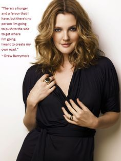 """""""There's a hunger and a fervor that I have, but there's no person I'm going to push to the side to get where I'm going. I want to create my own road.""""  ~ Drew Barrymore Quote"""