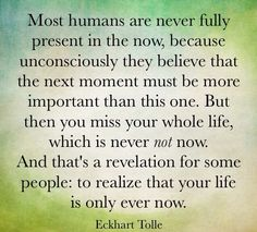 """Most humans are never fully present in the now, because unconsciously they believe that the next moment must be more important than this one. But then you miss your whole life, which is never *not* now. And that's a revelation for some people: to realize that your life is only ever now."" ~ Eckhart Tolle"