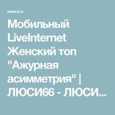 """Мобильный LiveInternet Женский топ """"Ажурная асимметрия""""   ЛЮСИ66 - ЛЮСИ66  """
