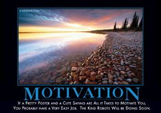 Motivation - If a pretty poster and a cute saying are all it takes to motivate you, you probably have a very easy job.  The kind robots will be doing soon.