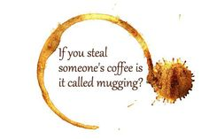 No, that'd be a justifiable homicide. Touching my coffee is like touching my chocolate, or my food... it will result in bloodloss and pain - neither of which will be mine. :D