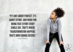 """""""It's not about perfect. It's about effort. And when you bring that effort every single day, that's where transformation happens. That's how change occurs."""""""