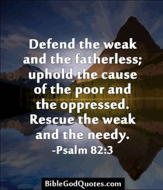 Defend the weak and the fatherless; uphold the cause of the poor and the oppressed. Rescue the weak and the needy. -Psalm 82:3