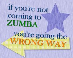If you're not coming to Zumba, you're going the wrong way!
