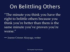 On belittling others - the minute you think you have the right to belittle others because you think you're better than them is the same minute you've proven you're worse.