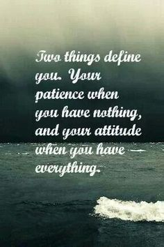 """Two things define you.  Your patience when you have nothing, and your attitude when you have everything."""