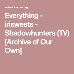 Everything - iriswests - Shadowhunters (TV) [Archive of Our Own]