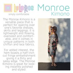 Back in October, Elle predicted that Asian-inspired silhouettes would be a spring trend. Those runway trends are here in our kimono-style jacket which LuLaRoe introduced in August, 2014! Our Monroe is a great alternative to a cardigan or lightweight jacket. It's perfect for our gorgeous springtime weather. Add a LuLaRoe Monroe Kimono to your wardrobe is an easy and stylish way to update your look for spring. The can be mixed and matched with many items-from jeans and a tee to a formal. $45