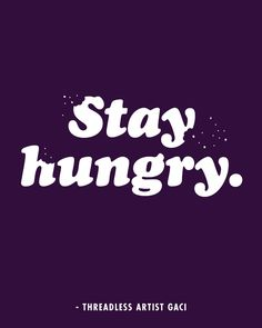 """Stay Hungry"" - Threadless artist Gaci / Threadless Artist Quotes"