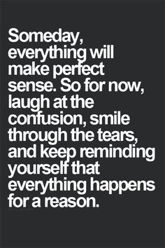 Someday everything will make perfect sense. So for now, laugh at the confusion, smile through the tears, and keep reminding yourself that everything happens for a reason. goodforyounetwork.com