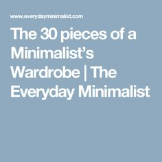 The 30 pieces of a Minimalist's Wardrobe  |   The Everyday Minimalist