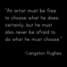 A quote by Langston Hughes. I feel that this really tells people that they need to do what they love to do and not be afraid of the people that will try and slow them down or even stop them