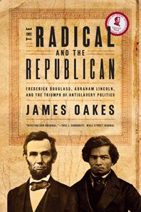 The Radical and the Republican: Frederick Douglass, Abraham Lincoln, and the Triumph of Antislavery Politics, by James Oakes.