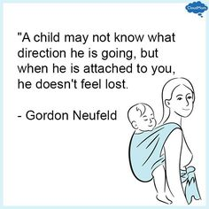 A child may not know what direction he is going, but when he is attached to you, he doesn't feel lost.