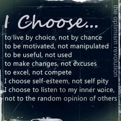 I choose, based on facts until the facts changed then made new choices. It's easy when you know the truth, your beliefs, and own thoughts. Other people make finding the truth hard...so make them prove it through actions and decisions they make.