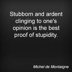 Stubborn and ardent clinging to one's opinion is the best proof of stupidity. Michel de Montaigne