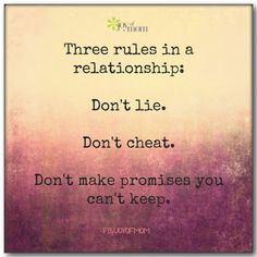 Three rules in a relationship: Don't lie. Don't cheat. Don't make promises you can't keep. So simple yet why can't one follow through with them?