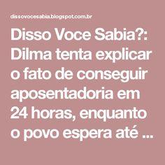 Disso Voce Sabia?: Dilma tenta explicar o fato de conseguir aposentadoria em 24 horas, enquanto o povo espera até 120 dias