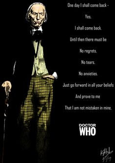 The First Doctor. One day I shall come back - yes, I shall come back. Until then there must be no regrets, no tears, no anxieties. Just go forward in all your beliefs  and prove to me that I am not mistaken in mine.