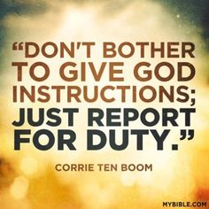 Report for Duty! If you have never read Corrie Ten Boom's biography you cannot grasp the true impact of this quote.