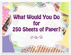 We are giving away 250 sheets of a variety of scrapbook paper & cardstock to one lucky winner.  What Would You Do for 250 Sheets of Paper?