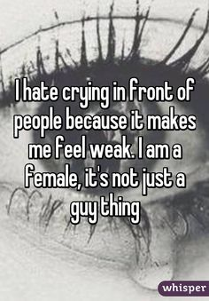 I hate crying in front of people because it makes me feel weak. I am a female, it's not just a guy thing