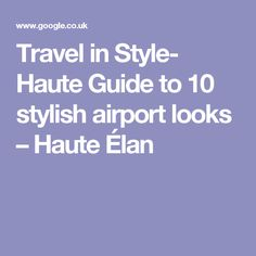Travel in Style- Haute Guide to 10 stylish airport looks – Haute Élan