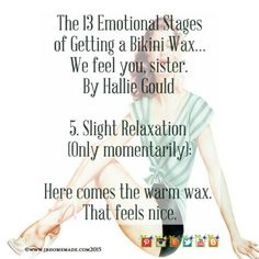 The 13 Emotional Stages of Getting a Bikini Wax We feel you... The 13 Emotional Stages of Getting a Bikini Wax We feel you sister. By Hallie Gould 5. Slight Relaxation (Only momentarily): Here comes the warm wax. That feels nice. Tune in tomorrow 6. Denial Read more at: www.JBHomemade.com