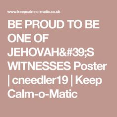 BE PROUD TO BE ONE OF JEHOVAH'S WITNESSES Poster   cneedler19   Keep Calm-o-Matic