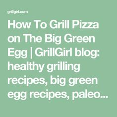 How To Grill Pizza on The Big Green Egg | GrillGirl blog: healthy grilling recipes, big green egg recipes, paleo recipes, low carb recipes, tailgating recipes