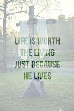 Life is worth the living just because He lives.