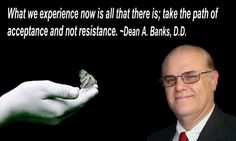 What we experience now is all that there is; take the path of acceptance and not resistance. ~Dean A. Banks, D. Hit Home, Acceptance, Banks, Dean, Sayings, Sweet, Candy, Lyrics, Couches