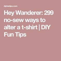 Hey Wanderer: 299 no-sew ways to alter a t-shirt   | DIY Fun Tips